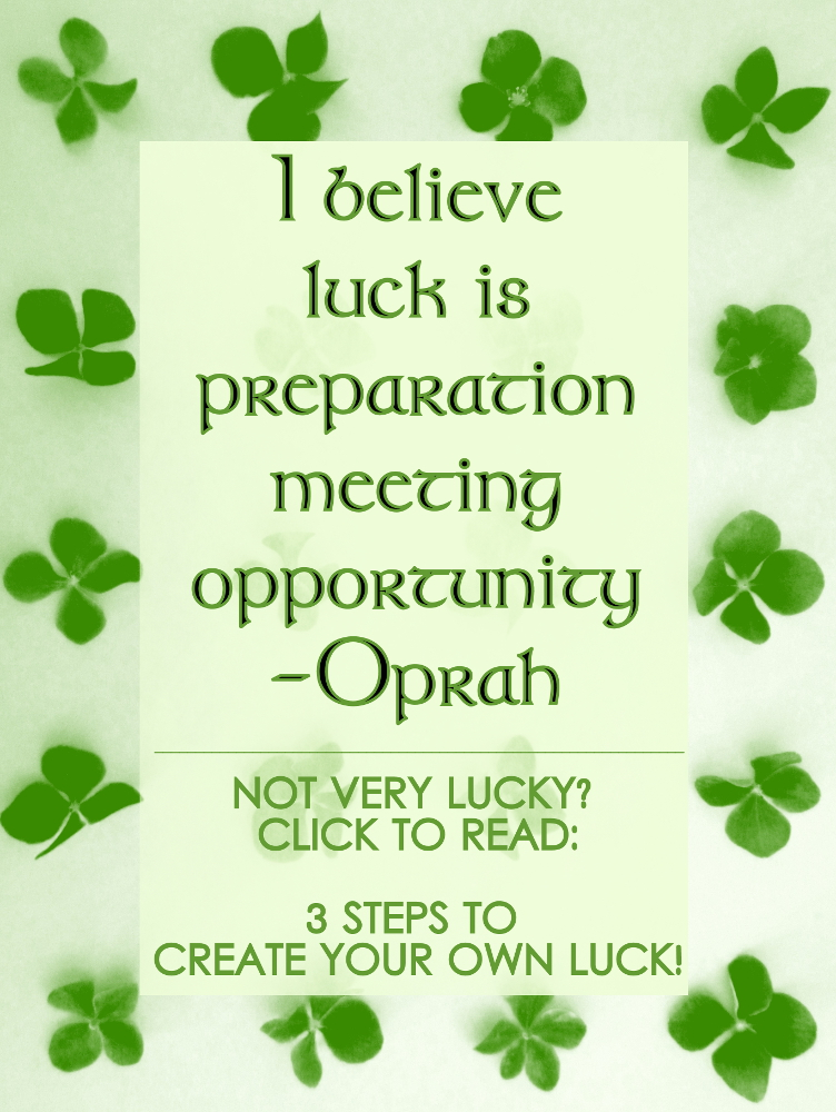 """I never considered myself """"lucky"""", in that sense of the word. I've never been one to win a lottery, hit a jackpot, or even a scratch-off ticket. But I should also say that I never bought them in the first place, so there was no chance to win one! But despite the downtimes, I've been able to set myself up well in life, follow the path I've chosen, and create the life of my dreams. If you're one of those who thinks you're unlucky, here's what I found out - you can create your own luck! 3 SIMPLE STEPS TO CREATE YOUR OWN LUCK..."""